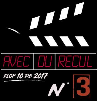 Flop 10 films 2017 avec du recul blog